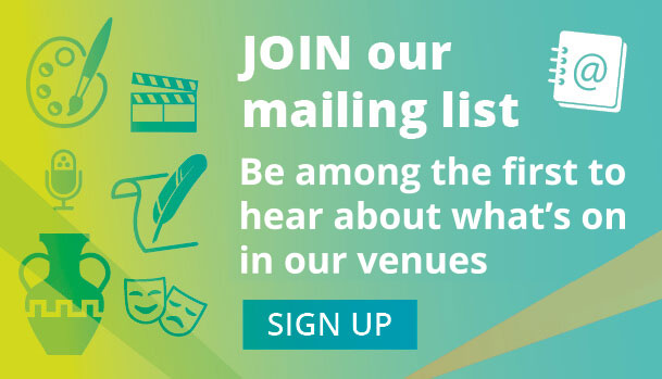 Join our mailing list - be among the first to hear about what's on in our venues.